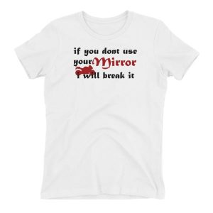 If you don't use your mirror i will break it Women's T-shirt